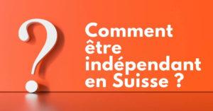 Comment être indépendant en Suisse